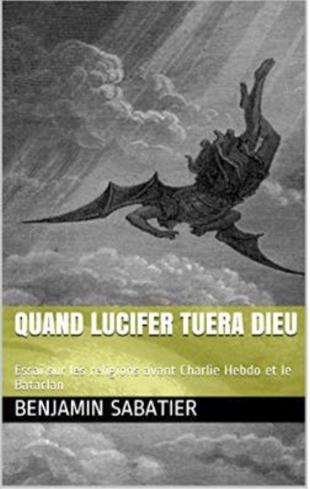 Quand Lucifer tuera Dieu, Essai sur les religions avant Charlie Hebdo et le Bataclan de Benjamin Sabetier  Une approche biologique des religions, de leur naissance à leur mort, sous les prismes de la Vérité et de la Vertu puisqu'il semble qu'elles aiment se revendiquer tant de l'une que de l'autre